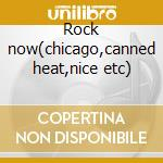 Rock now(chicago,canned heat,nice etc) cd musicale di Artisti Vari