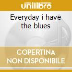 Everyday i have the blues cd musicale di Artisti Vari
