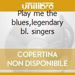Play me the blues,legendary bl. singers cd musicale di Artisti Vari
