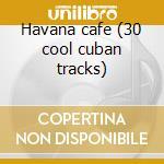 Havana cafe (30 cool cuban tracks) cd musicale