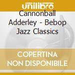Bebop jazz classics cd musicale di Cannonball Adderley