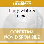 Barry white & friends cd musicale di Artisti Vari