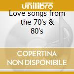 Love songs from the 70's & 80's cd musicale di Artisti Vari