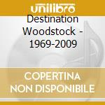 Destination Woodstock - 1969-2009 cd musicale di Artisti Vari