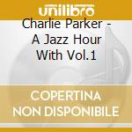Parker, Charlie - A Jazz Hour With Vol.1 cd musicale di Charlie Parker