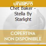 Chet Baker - Stella By Starlight cd musicale di Chet Baker