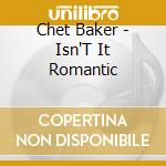 Baker, Chet - Isn'T It Romantic cd musicale di Chet Baker