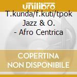 T.kunda/f.kuti/tpok Jazz & O. - Afro Centrica cd musicale di T.KUNDA/F.KUTI/TPOK