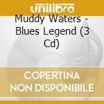Blues legend (3cd) cd musicale di Muddy Waters