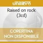 Raised on rock (3cd) cd musicale di Artisti Vari