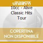 10 Cc - Alive Classic Hits Tour cd musicale di 10 CC