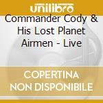 Commander Cody & His Lost Airmen - Live cd musicale di COMMANDER CODY & HIS