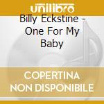 Billy Eckstine - One For My Baby cd musicale di Billy Eckstine