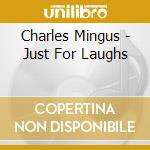 Charles Mingus - Just For Laughs cd musicale di Charles Mingus