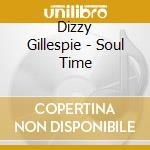 Dizzy Gillespie - Soul Time cd musicale di Dizzy Gillespie