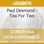 Paul Desmond - Tea For Two cd musicale di Paul Desmond