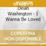 Washington, Dinah - I Wanna Be Loved cd musicale
