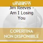 AM I LOSING YOU cd musicale di Jim Reeves