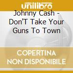 Johnny Cash - Don'T Take Your Guns To Town cd musicale di Johnny Cash