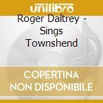 Roger Daltrey - Sings Townshend cd musicale di DALTREY ROGER