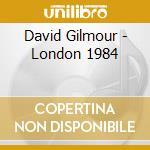 LONDON 1984                               cd musicale di GILMOUR DAVID