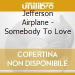 Jefferson Airplane - Somebody To Love cd musicale di JEFFERSON AIRPLANE