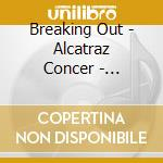 Breaking out the alcatraz concert cd musicale