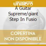 A GUITAR SUPREME/GIANT STEP IN FUSIO cd musicale di ARTISTI VARI