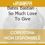 Bates Bastian - So Much Love To Give cd musicale di Bates Bastian