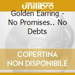 Golden Earring - No Promises ... No Debts cd musicale di Earring Golden