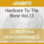 HARDCORE TO THE BONE VOL.13               cd musicale di AA.VV.
