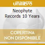 NEOPHYTE RECORDS 10 YEARS                 cd musicale di Artisti Vari