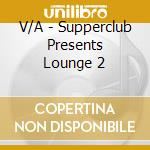 SUPPERCLUB PRESENT:LOUNGE 2 cd musicale di ARTISTI VARI