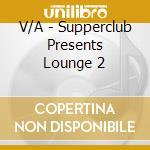 SUPPERCLUB PRESENT:LOUNGE 2 cd musicale di ARTISTI VARI