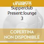 SUPPERCLUB PRESENT:LOUNGE 3 cd musicale di ARTISTI VARI