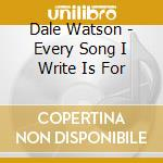 Dale Watson - Every Song I Write Is For cd musicale di WATSON DALE