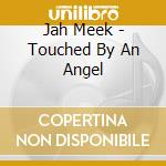 Jah Meek - Touched By An Angel cd musicale di JAH MEEK