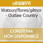 Watson/flores/gilmor - Outlaw Country cd musicale di AA.VV.