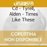 CD - TYRELL, ALDEN - TIMES LIKE THESE cd musicale di TYRELL, ALDEN