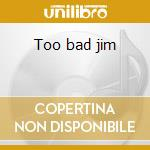 Too bad jim cd musicale