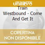 Train Westbound - Come And Get It cd musicale di Train Westbound