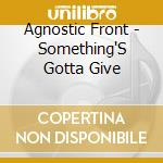 SOMETHING'S GOTTA GIVE cd musicale di AGNOSTIC FRONT