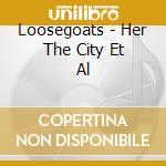 Loosegoats - Her  The City  Et Al cd musicale