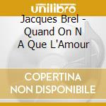 Quand on n'a que l'amour cd musicale di Jacques Brel