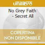 No Grey Faith - Secret All cd musicale di NO GREY FAITH (IAIN