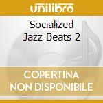 SOCIALIZED JAZZ BEATS 2 cd musicale di ARTISTI VARI