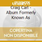 Craig Carl - Album Formerly Known As cd musicale di CRAIG CARL