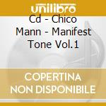 CD - CHICO MANN - MANIFEST TONE VOL.1 cd musicale di CHICO MANN