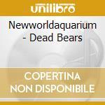 THE DEAD BEARS cd musicale di NEWWORLDAQUARIUM