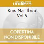 KMS MAR IBIZA VOL.5 cd musicale di ARTISTI VARI
